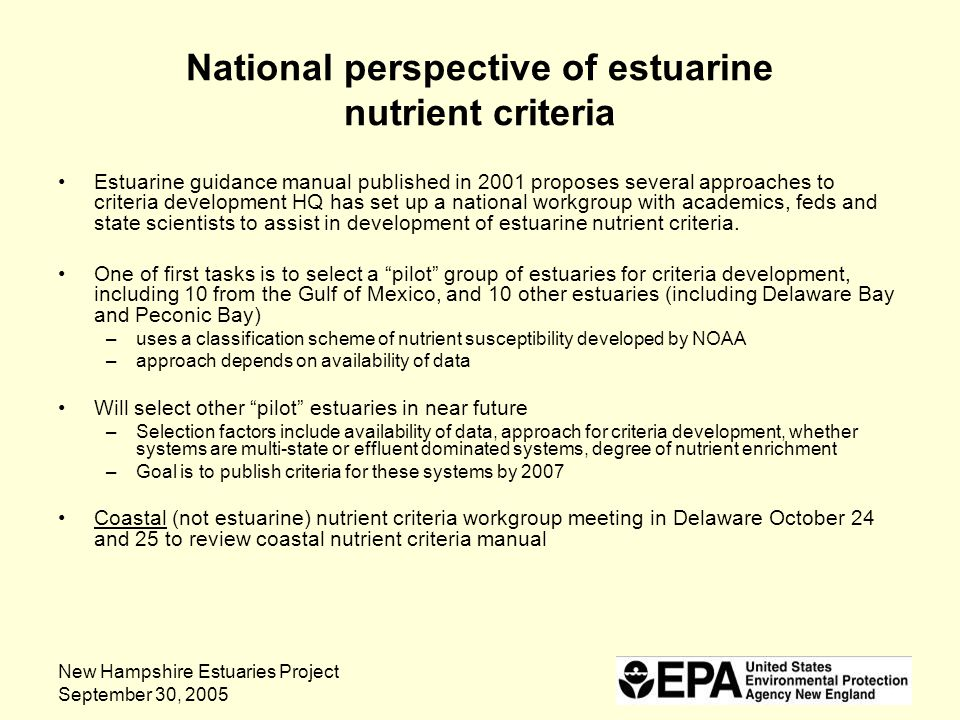 New Hampshire Estuaries Project September 30, 2005 National perspective of estuarine nutrient criteria Estuarine guidance manual published in 2001 proposes several approaches to criteria development HQ has set up a national workgroup with academics, feds and state scientists to assist in development of estuarine nutrient criteria.