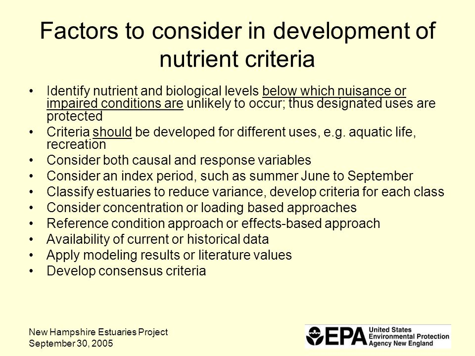 New Hampshire Estuaries Project September 30, 2005 Factors to consider in development of nutrient criteria Identify nutrient and biological levels below which nuisance or impaired conditions are unlikely to occur; thus designated uses are protected Criteria should be developed for different uses, e.g.