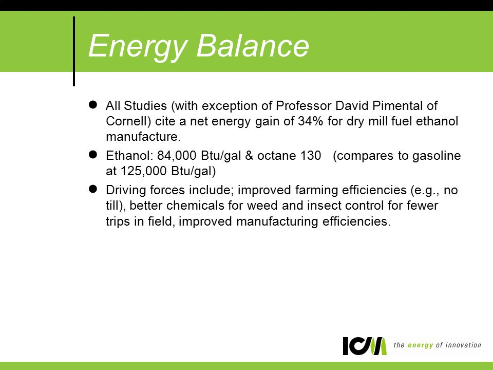 Energy Balance ●All Studies (with exception of Professor David Pimental of Cornell) cite a net energy gain of 34% for dry mill fuel ethanol manufacture.