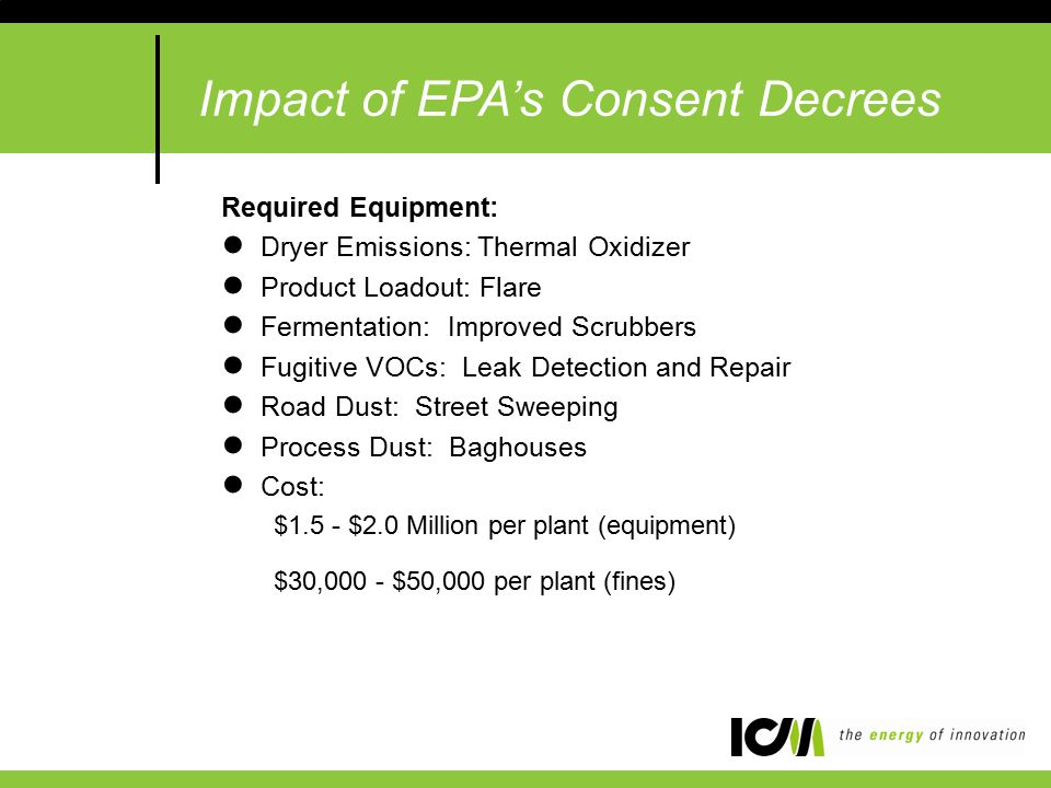 Required Equipment: ●Dryer Emissions: Thermal Oxidizer ●Product Loadout: Flare ●Fermentation: Improved Scrubbers ●Fugitive VOCs: Leak Detection and Repair ●Road Dust: Street Sweeping ●Process Dust: Baghouses ●Cost: $1.5 - $2.0 Million per plant (equipment) $30,000 - $50,000 per plant (fines) Impact of EPA's Consent Decrees