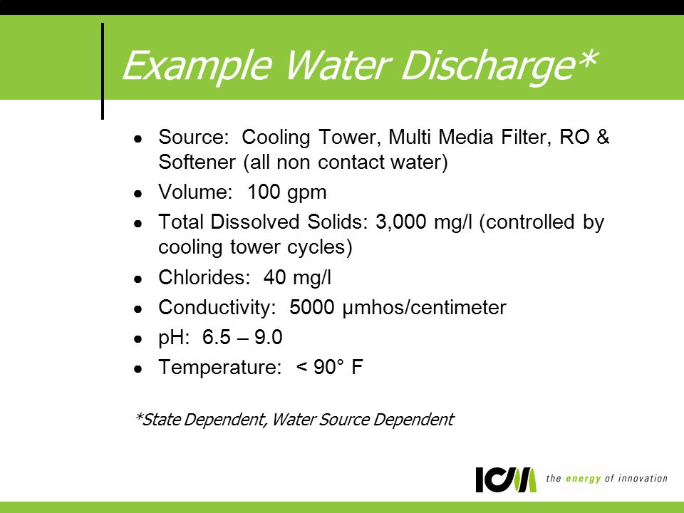Example Water Discharge* ● Source: Cooling Tower, Multi Media Filter, RO & Softener (all non contact water) ● Volume: 100 gpm ● Total Dissolved Solids: 3,000 mg/l (controlled by cooling tower cycles) ● Chlorides: 40 mg/l ● Conductivity: 5000 μmhos/centimeter ● pH: 6.5 – 9.0 ● Temperature: < 90° F *State Dependent, Water Source Dependent