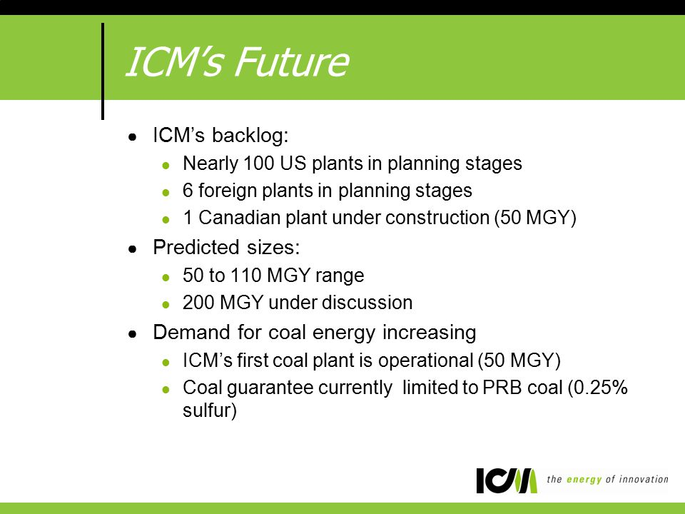 ICM's Future ● ICM's backlog: Nearly 100 US plants in planning stages 6 foreign plants in planning stages 1 Canadian plant under construction (50 MGY) ● Predicted sizes: 50 to 110 MGY range 200 MGY under discussion ● Demand for coal energy increasing ICM's first coal plant is operational (50 MGY) Coal guarantee currently limited to PRB coal (0.25% sulfur)