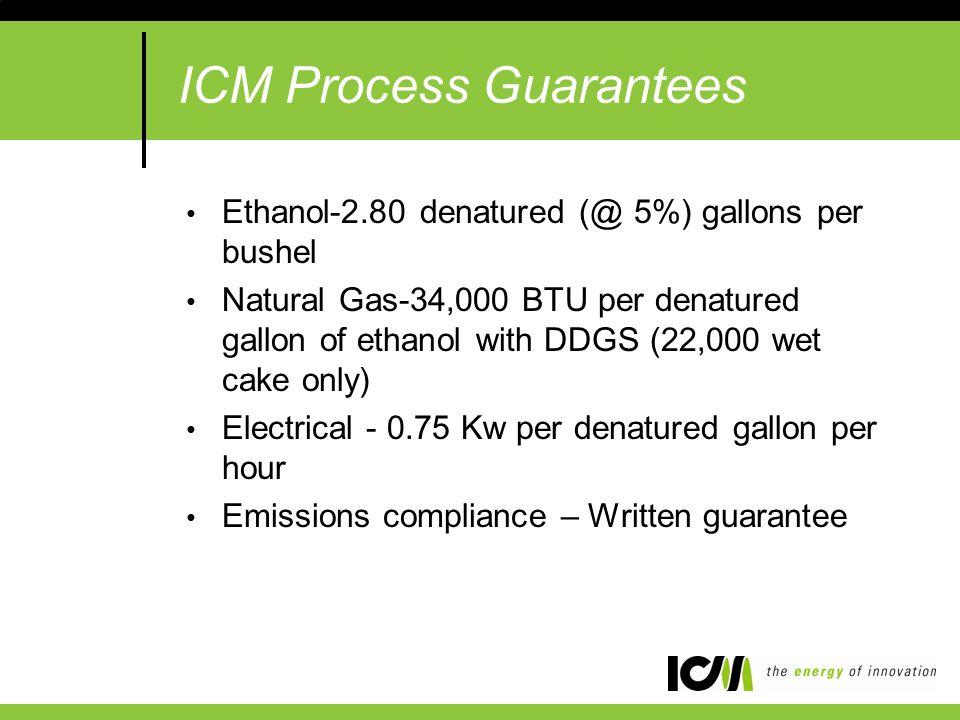 ICM Process Guarantees Ethanol-2.80 denatured (@ 5%) gallons per bushel Natural Gas-34,000 BTU per denatured gallon of ethanol with DDGS (22,000 wet cake only) Electrical - 0.75 Kw per denatured gallon per hour Emissions compliance – Written guarantee