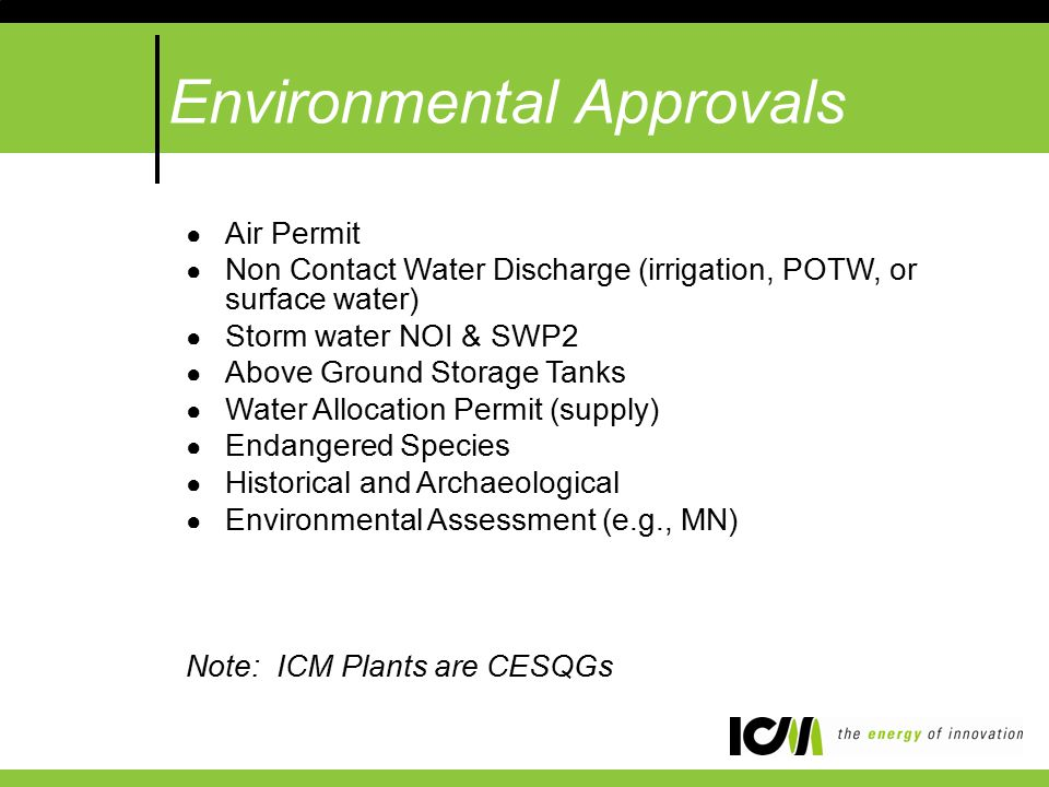 Environmental Approvals ● Air Permit ● Non Contact Water Discharge (irrigation, POTW, or surface water) ● Storm water NOI & SWP2 ● Above Ground Storage Tanks ● Water Allocation Permit (supply) ● Endangered Species ● Historical and Archaeological ● Environmental Assessment (e.g., MN) Note: ICM Plants are CESQGs