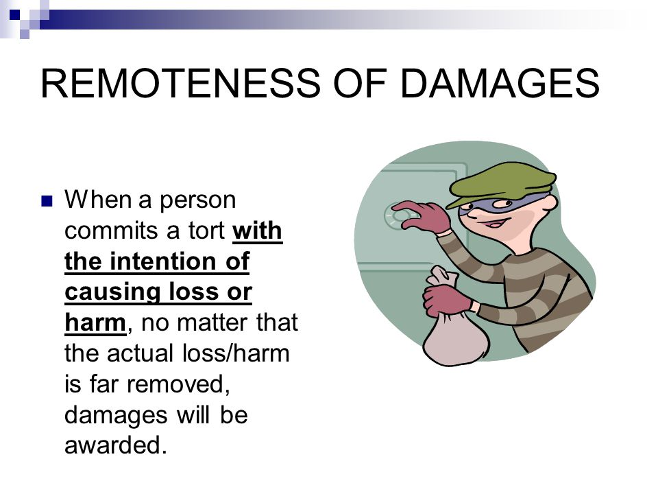 REMOTENESS OF DAMAGES When a person commits a tort with the intention of causing loss or harm, no matter that the actual loss/harm is far removed, dam
