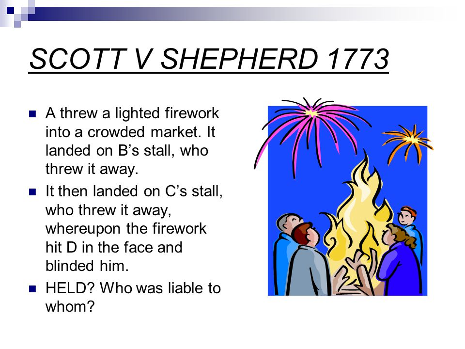 SCOTT V SHEPHERD 1773 A threw a lighted firework into a crowded market. It landed on B's stall, who threw it away. It then landed on C's stall, who th