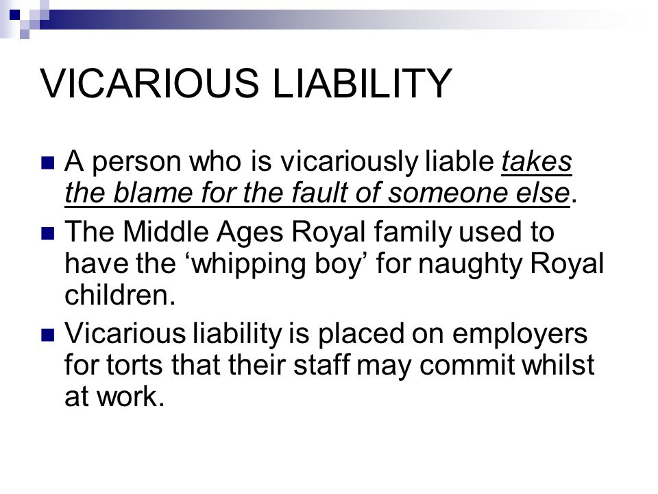 VICARIOUS LIABILITY A person who is vicariously liable takes the blame for the fault of someone else.