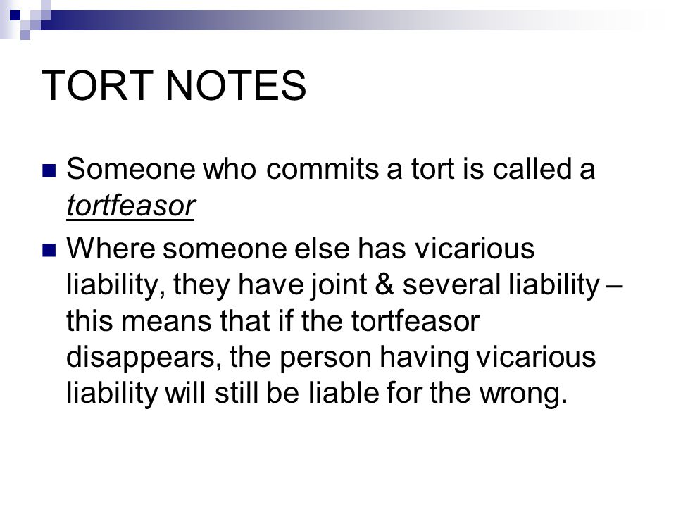 TORT NOTES Someone who commits a tort is called a tortfeasor Where someone else has vicarious liability, they have joint & several liability – this means that if the tortfeasor disappears, the person having vicarious liability will still be liable for the wrong.