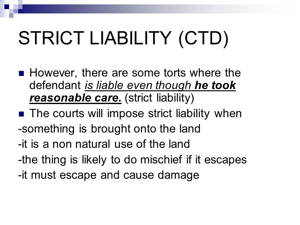 STRICT LIABILITY (CTD) However, there are some torts where the defendant is liable even though he took reasonable care.