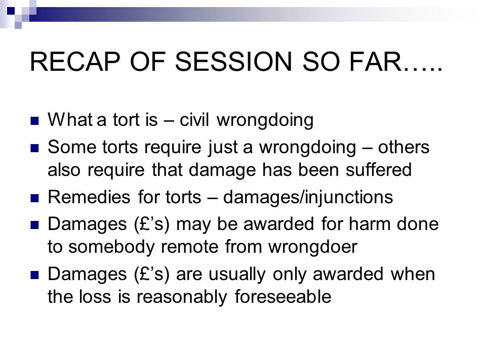 RECAP OF SESSION SO FAR….. What a tort is – civil wrongdoing Some torts require just a wrongdoing – others also require that damage has been suffered