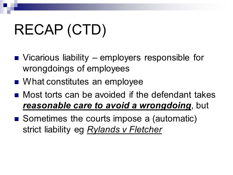 RECAP (CTD) Vicarious liability – employers responsible for wrongdoings of employees What constitutes an employee Most torts can be avoided if the def