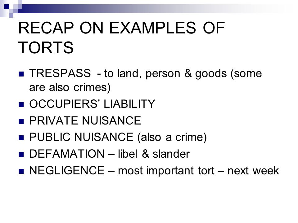 RECAP ON EXAMPLES OF TORTS TRESPASS - to land, person & goods (some are also crimes) OCCUPIERS' LIABILITY PRIVATE NUISANCE PUBLIC NUISANCE (also a crime) DEFAMATION – libel & slander NEGLIGENCE – most important tort – next week