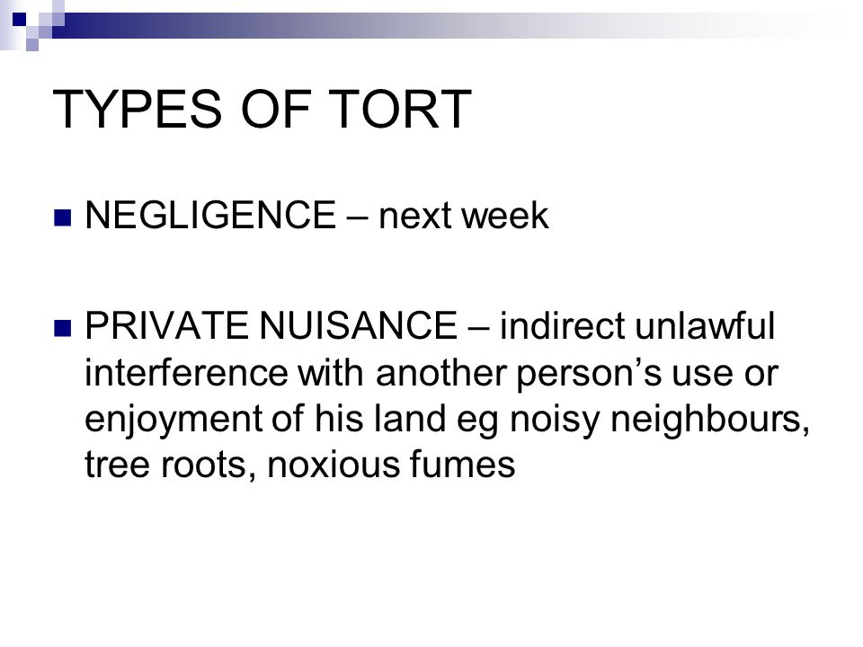 TYPES OF TORT NEGLIGENCE – next week PRIVATE NUISANCE – indirect unlawful interference with another person's use or enjoyment of his land eg noisy neighbours, tree roots, noxious fumes
