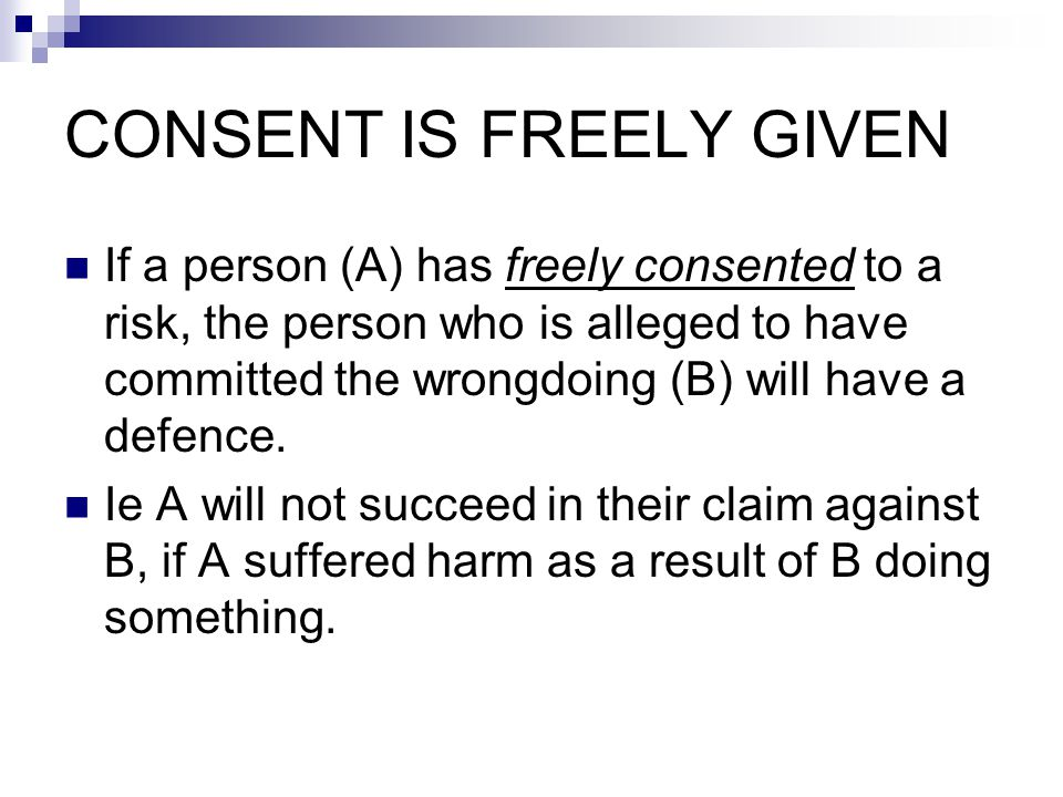 CONSENT IS FREELY GIVEN If a person (A) has freely consented to a risk, the person who is alleged to have committed the wrongdoing (B) will have a defence.