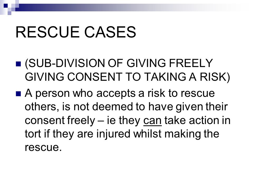 RESCUE CASES (SUB-DIVISION OF GIVING FREELY GIVING CONSENT TO TAKING A RISK) A person who accepts a risk to rescue others, is not deemed to have given