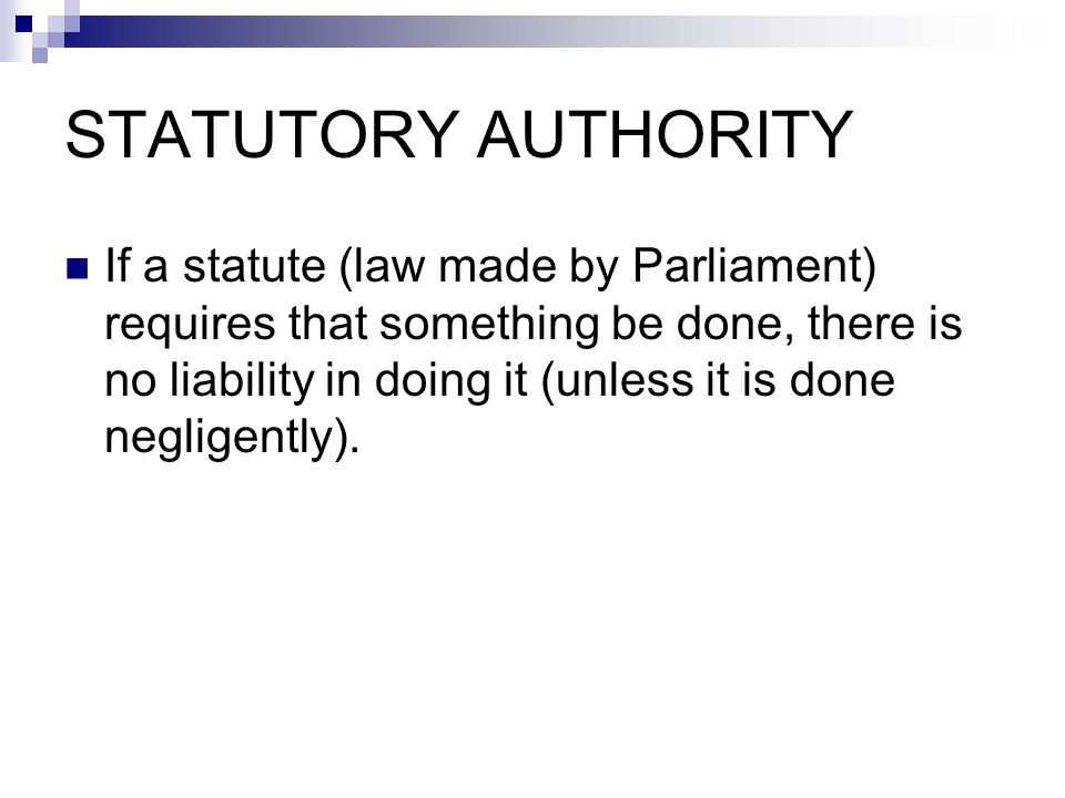STATUTORY AUTHORITY If a statute (law made by Parliament) requires that something be done, there is no liability in doing it (unless it is done negligently).