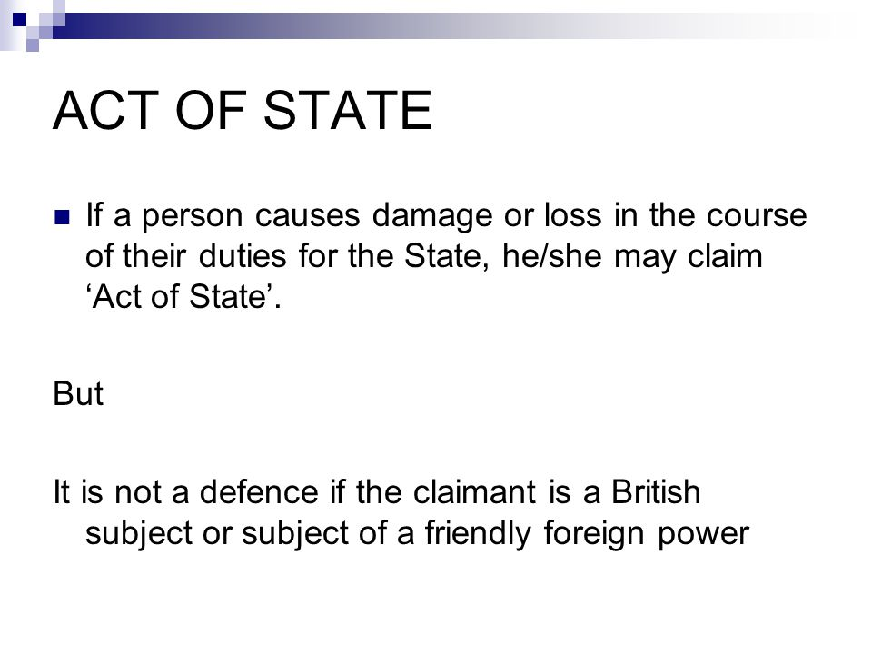 ACT OF STATE If a person causes damage or loss in the course of their duties for the State, he/she may claim 'Act of State'. But It is not a defence i