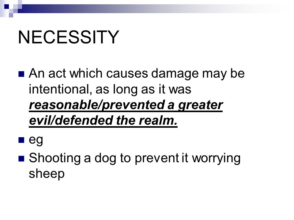 NECESSITY An act which causes damage may be intentional, as long as it was reasonable/prevented a greater evil/defended the realm. eg Shooting a dog t