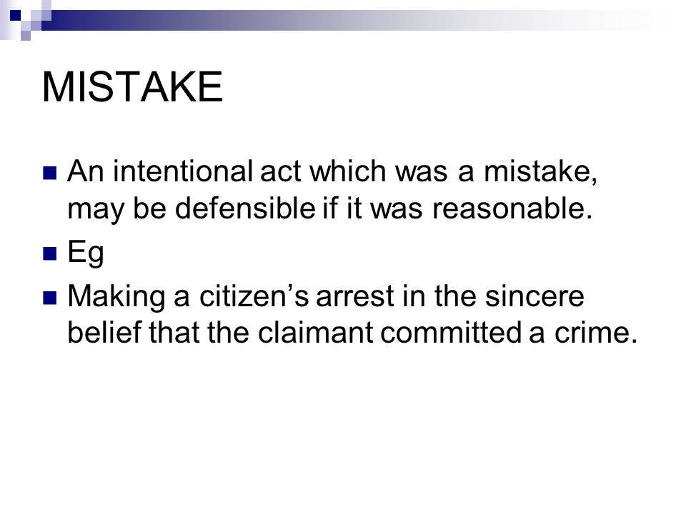 MISTAKE An intentional act which was a mistake, may be defensible if it was reasonable. Eg Making a citizen's arrest in the sincere belief that the cl