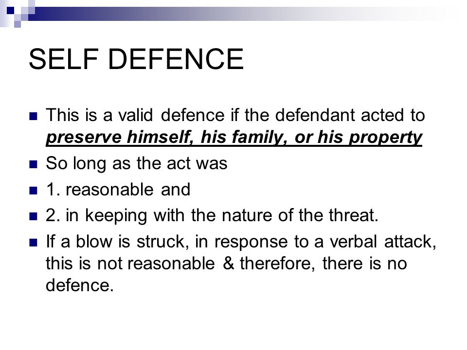 SELF DEFENCE This is a valid defence if the defendant acted to preserve himself, his family, or his property So long as the act was 1.