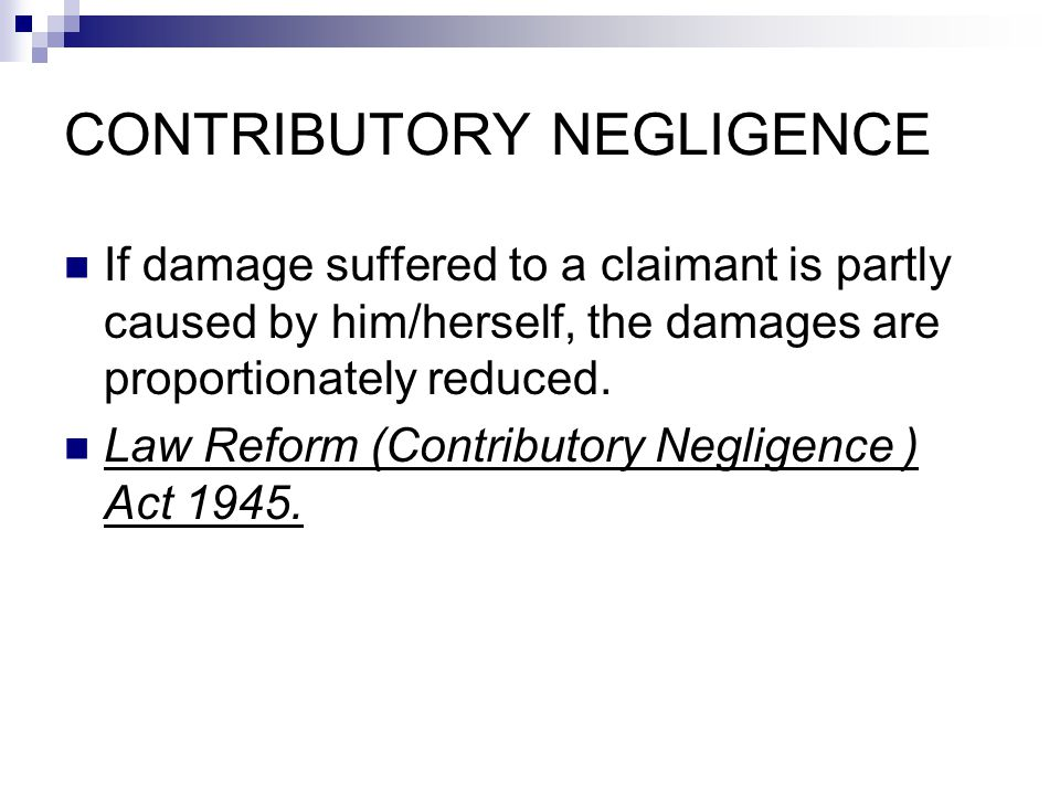 CONTRIBUTORY NEGLIGENCE If damage suffered to a claimant is partly caused by him/herself, the damages are proportionately reduced. Law Reform (Contrib