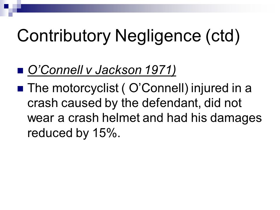 Contributory Negligence (ctd) O'Connell v Jackson 1971) The motorcyclist ( O'Connell) injured in a crash caused by the defendant, did not wear a crash helmet and had his damages reduced by 15%.