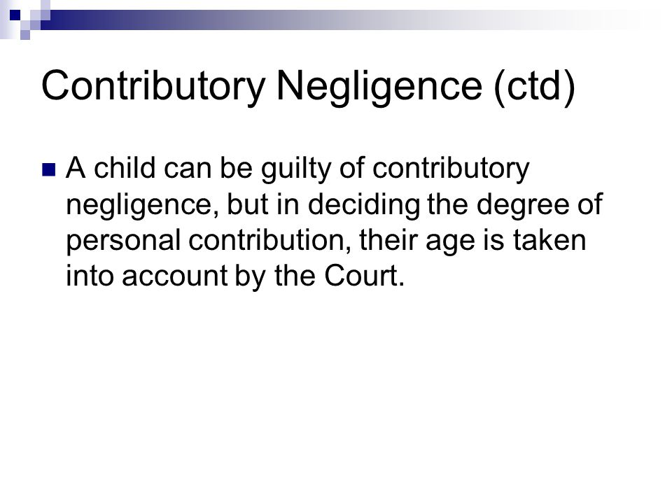 Contributory Negligence (ctd) A child can be guilty of contributory negligence, but in deciding the degree of personal contribution, their age is taken into account by the Court.