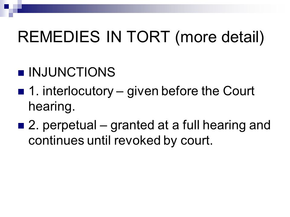 REMEDIES IN TORT (more detail) INJUNCTIONS 1. interlocutory – given before the Court hearing.