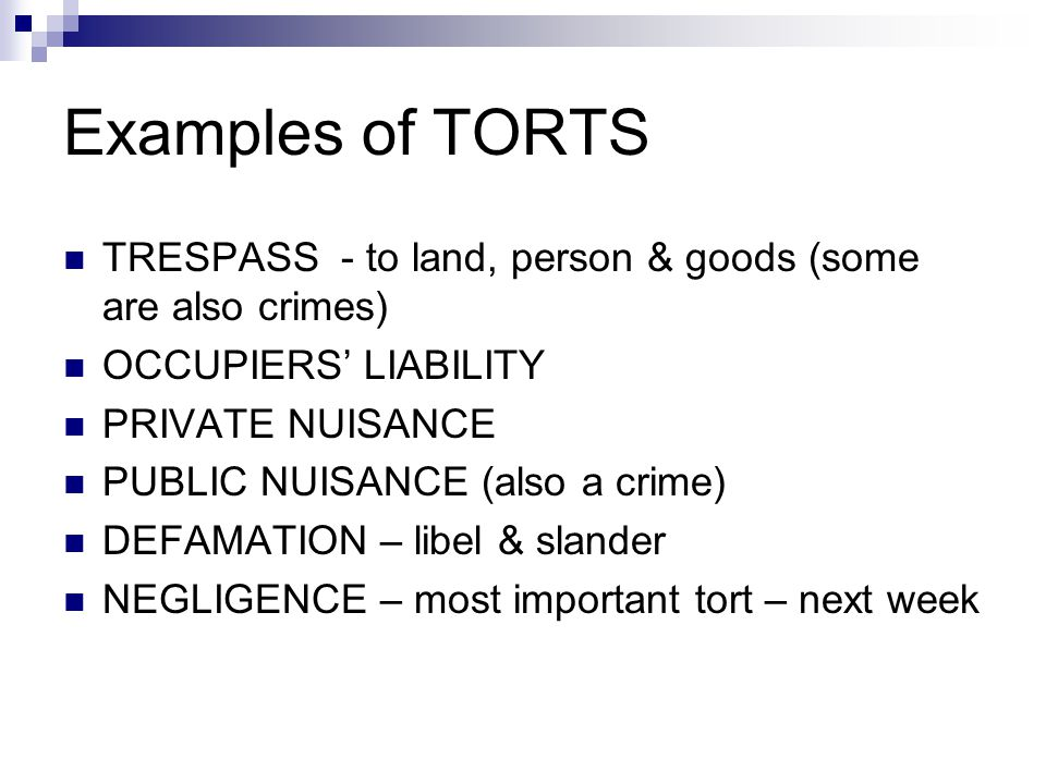 Examples of TORTS TRESPASS - to land, person & goods (some are also crimes) OCCUPIERS' LIABILITY PRIVATE NUISANCE PUBLIC NUISANCE (also a crime) DEFAM