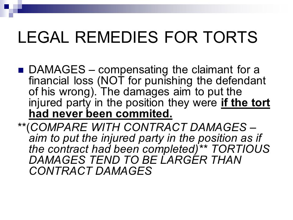 LEGAL REMEDIES FOR TORTS DAMAGES – compensating the claimant for a financial loss (NOT for punishing the defendant of his wrong). The damages aim to p