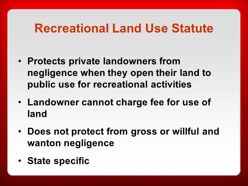 Attractive Nuisance State-specific question Landowners have a duty to protect children who are lured to the land by some dangerous item or condition Landowners must make sure that children are not harmed –Fix the item or condition –Make sure children cannot get to it