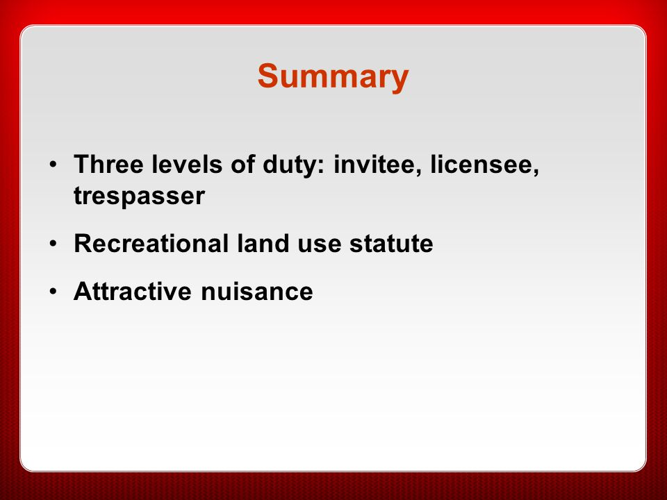 Summary Three levels of duty: invitee, licensee, trespasser Recreational land use statute Attractive nuisance