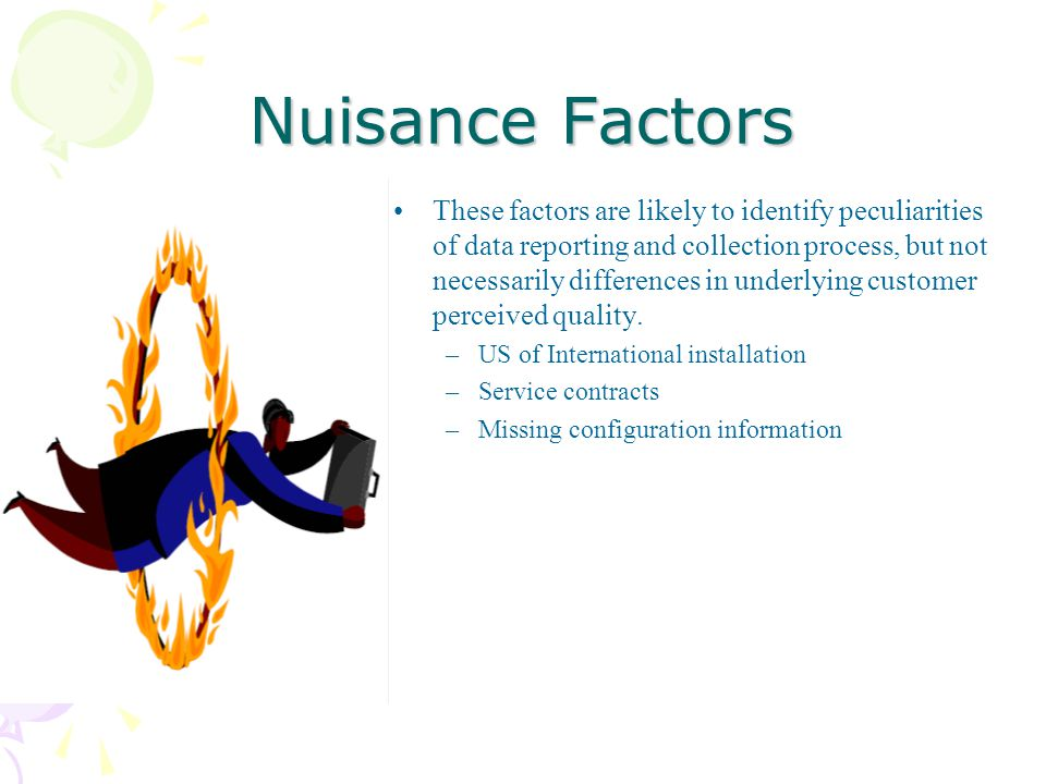 Nuisance Factors These factors are likely to identify peculiarities of data reporting and collection process, but not necessarily differences in underlying customer perceived quality.