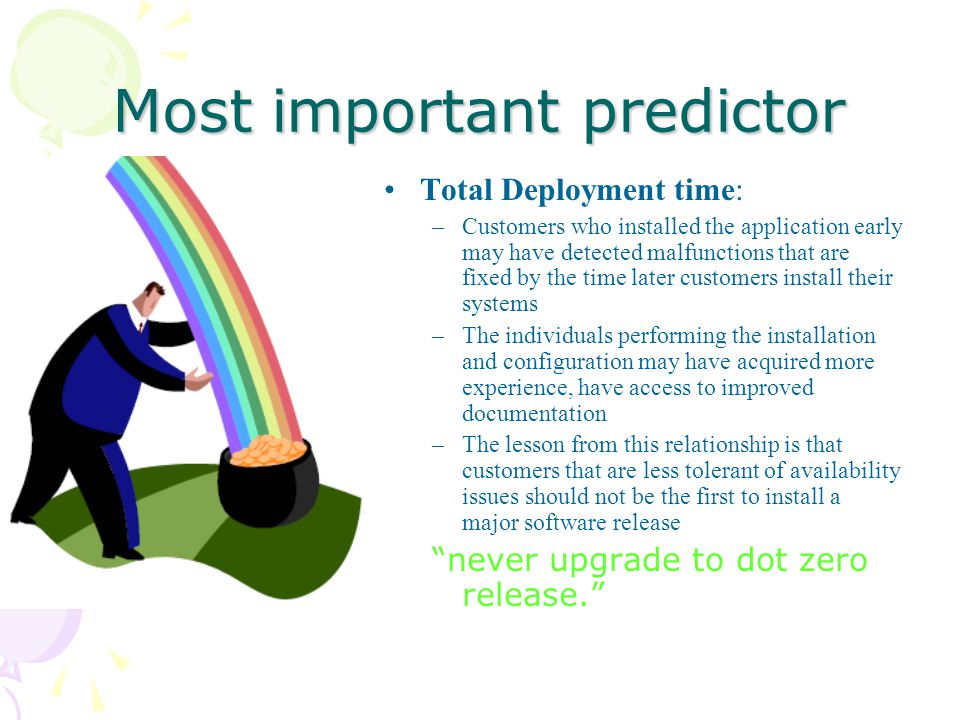 Most important predictor Total Deployment time: –Customers who installed the application early may have detected malfunctions that are fixed by the time later customers install their systems –The individuals performing the installation and configuration may have acquired more experience, have access to improved documentation –The lesson from this relationship is that customers that are less tolerant of availability issues should not be the first to install a major software release never upgrade to dot zero release.