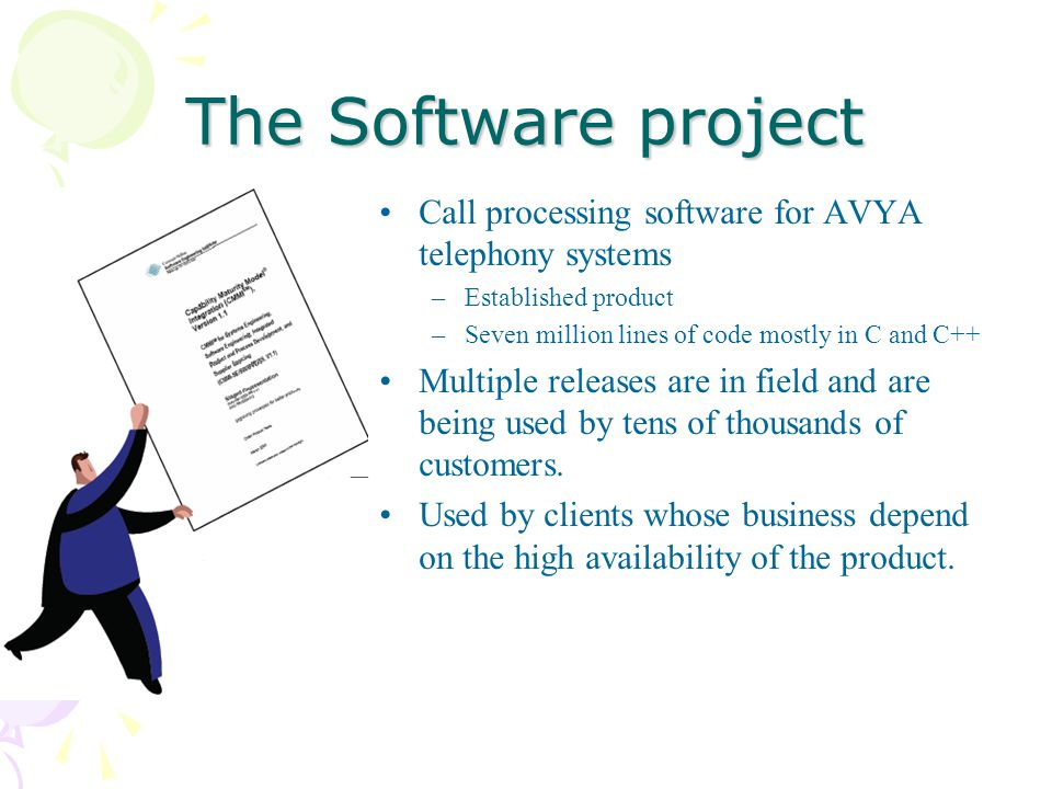 The Software project Call processing software for AVYA telephony systems –Established product –Seven million lines of code mostly in C and C++ Multiple releases are in field and are being used by tens of thousands of customers.