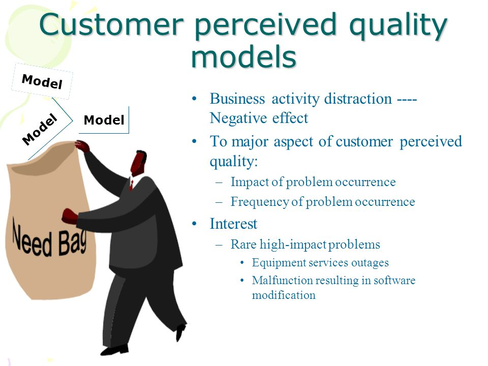 Customer perceived quality models Business activity distraction ---- Negative effect To major aspect of customer perceived quality: –Impact of problem occurrence –Frequency of problem occurrence Interest –Rare high-impact problems Equipment services outages Malfunction resulting in software modification Model
