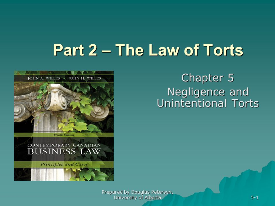 Prepared by Douglas Peterson, University of Alberta 5-1 Part 2 – The Law of Torts Chapter 5 Negligence and Unintentional Torts
