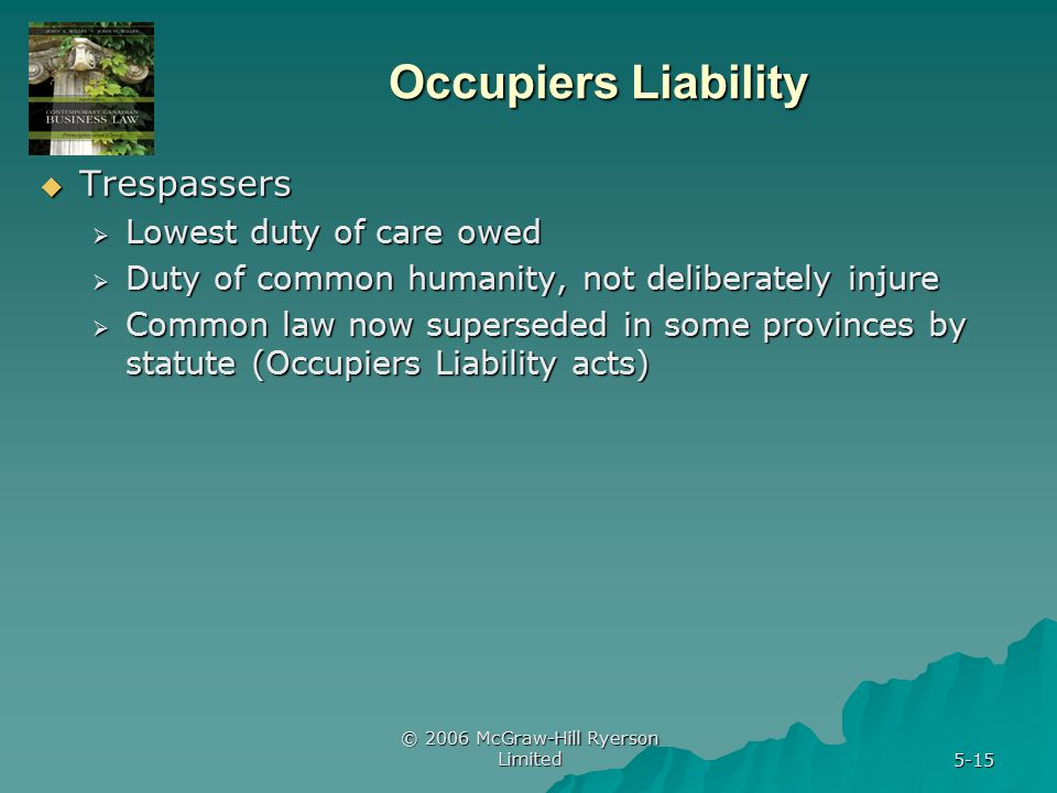 © 2006 McGraw-Hill Ryerson Limited 5-15 Occupiers Liability  Trespassers  Lowest duty of care owed  Duty of common humanity, not deliberately injure  Common law now superseded in some provinces by statute (Occupiers Liability acts)
