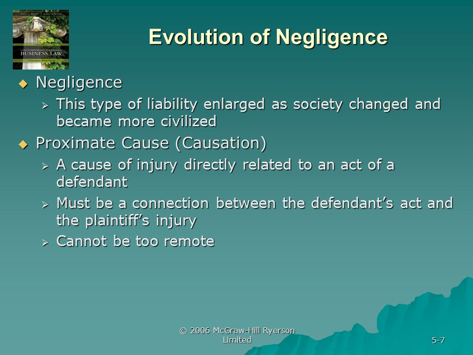 © 2006 McGraw-Hill Ryerson Limited 5-7 Evolution of Negligence  Negligence  This type of liability enlarged as society changed and became more civilized  Proximate Cause (Causation)  A cause of injury directly related to an act of a defendant  Must be a connection between the defendant's act and the plaintiff's injury  Cannot be too remote