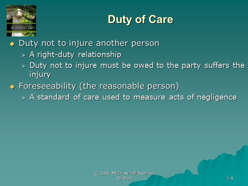 © 2006 McGraw-Hill Ryerson Limited 5-8 Duty of Care  Duty not to injure another person  A right-duty relationship  Duty not to injure must be owed to the party suffers the injury  Foreseeability (the reasonable person)  A standard of care used to measure acts of negligence