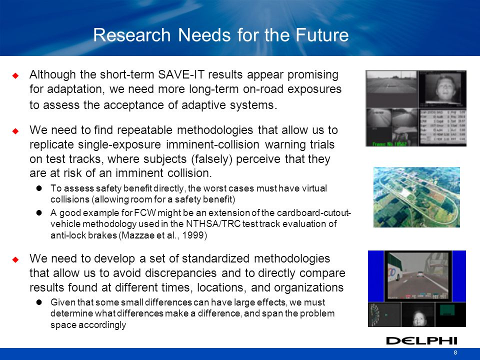 8 Research Needs for the Future  Although the short-term SAVE-IT results appear promising for adaptation, we need more long-term on-road exposures to assess the acceptance of adaptive systems.