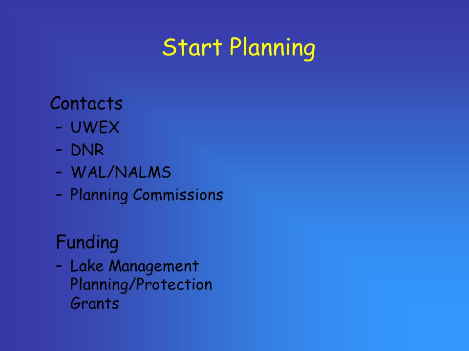 Start Planning Contacts –UWEX –DNR –WAL/NALMS –Planning Commissions Funding –Lake Management Planning/Protection Grants