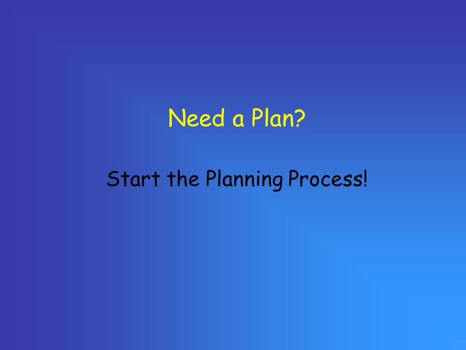 Need a Plan? Start the Planning Process!