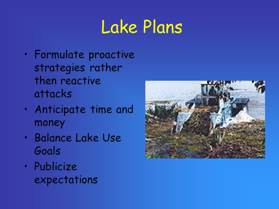 Lake Plans Formulate proactive strategies rather then reactive attacks Anticipate time and money Balance Lake Use Goals Publicize expectations