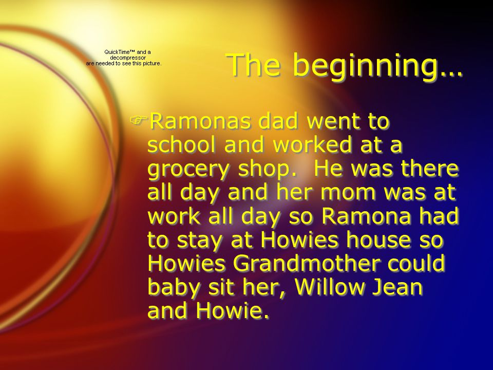 The beginning… FRamonas dad went to school and worked at a grocery shop. He was there all day and her mom was at work all day so Ramona had to stay at