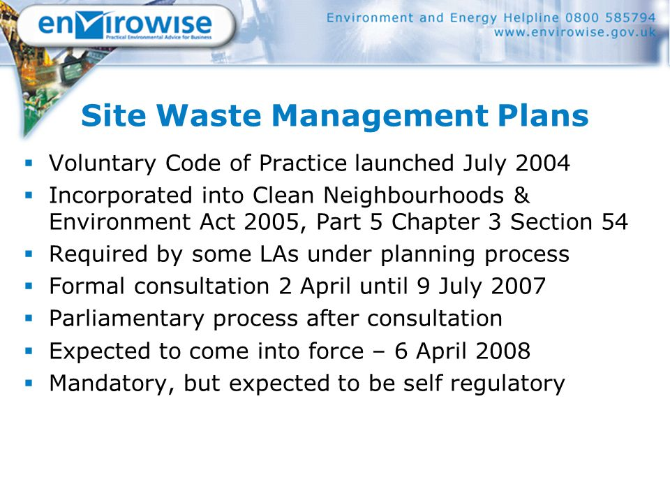Site Waste Management Plans  Voluntary Code of Practice launched July 2004  Incorporated into Clean Neighbourhoods & Environment Act 2005, Part 5 Chapter 3 Section 54  Required by some LAs under planning process  Formal consultation 2 April until 9 July 2007  Parliamentary process after consultation  Expected to come into force – 6 April 2008  Mandatory, but expected to be self regulatory