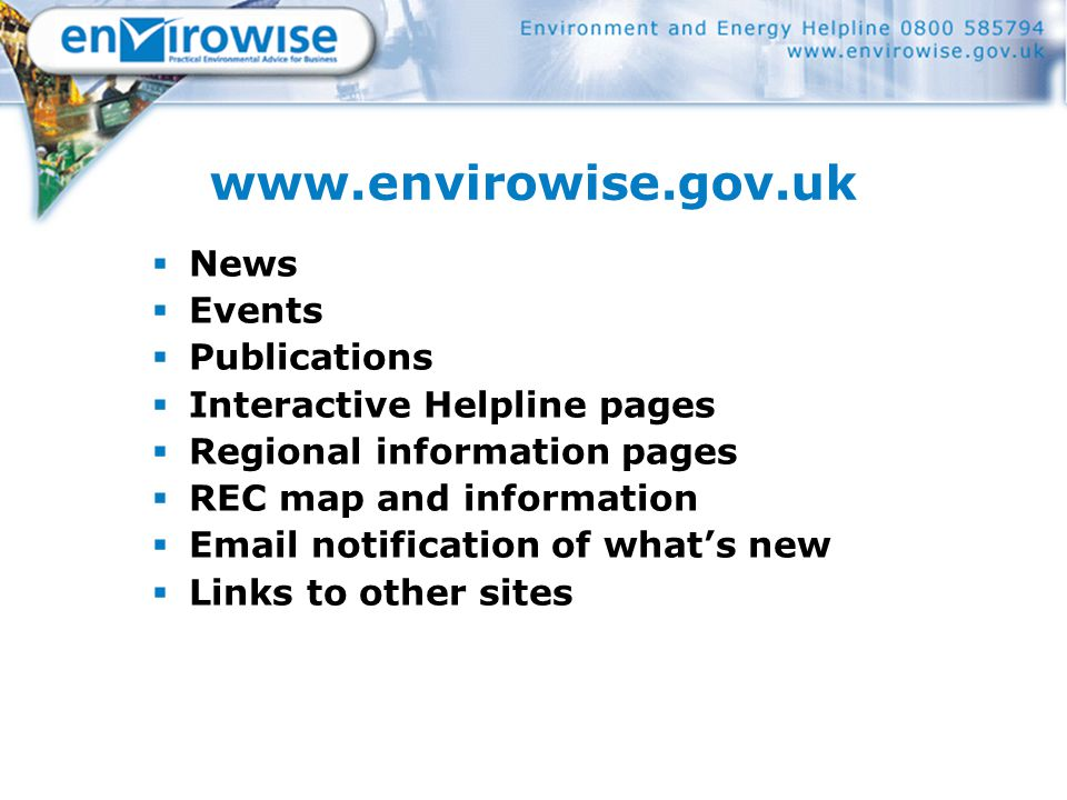 www.envirowise.gov.uk  News  Events  Publications  Interactive Helpline pages  Regional information pages  REC map and information  Email notification of what's new  Links to other sites