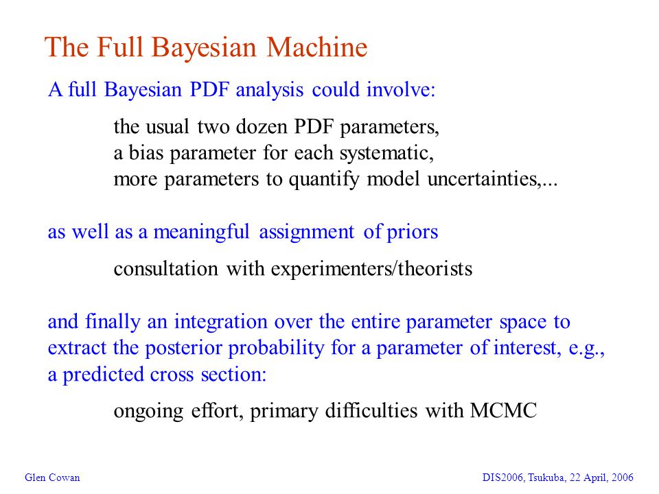 11 The Full Bayesian Machine Glen CowanDIS2006, Tsukuba, 22 April, 2006 A full Bayesian PDF analysis could involve: the usual two dozen PDF parameters, a bias parameter for each systematic, more parameters to quantify model uncertainties,...