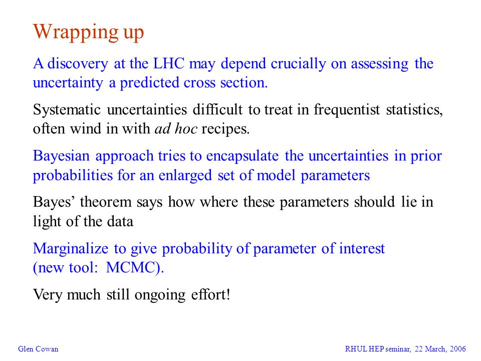22 Wrapping up Glen CowanRHUL HEP seminar, 22 March, 2006 A discovery at the LHC may depend crucially on assessing the uncertainty a predicted cross section.