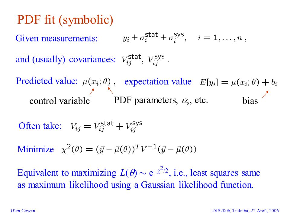 5 PDF fit (symbolic) Glen CowanDIS2006, Tsukuba, 22 April, 2006 Given measurements: and (usually) covariances: Predicted value: control variable PDF parameters,  s, etc.